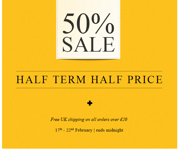 50% Sale. Half Term Half Price. Plus free shipping on all orders over £20. 17th - 22nd February | ends midnight